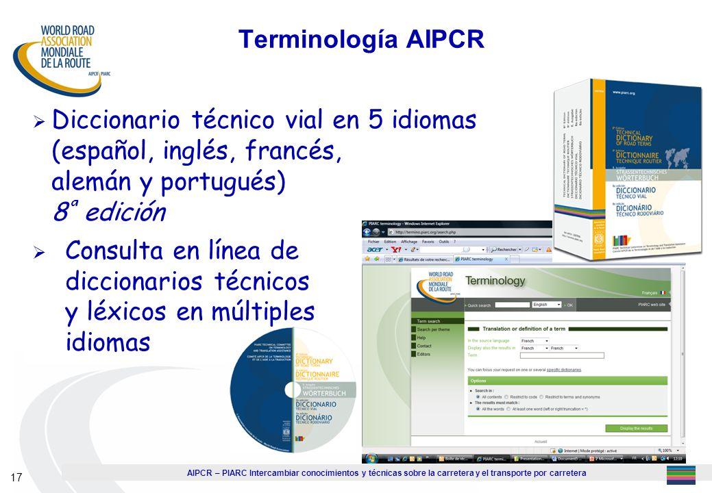 AIPCR – PIARC Intercambiar conocimientos y técnicas sobre la carretera y el transporte por carretera 17 Terminología AIPCR Diccionario técnico vial en
