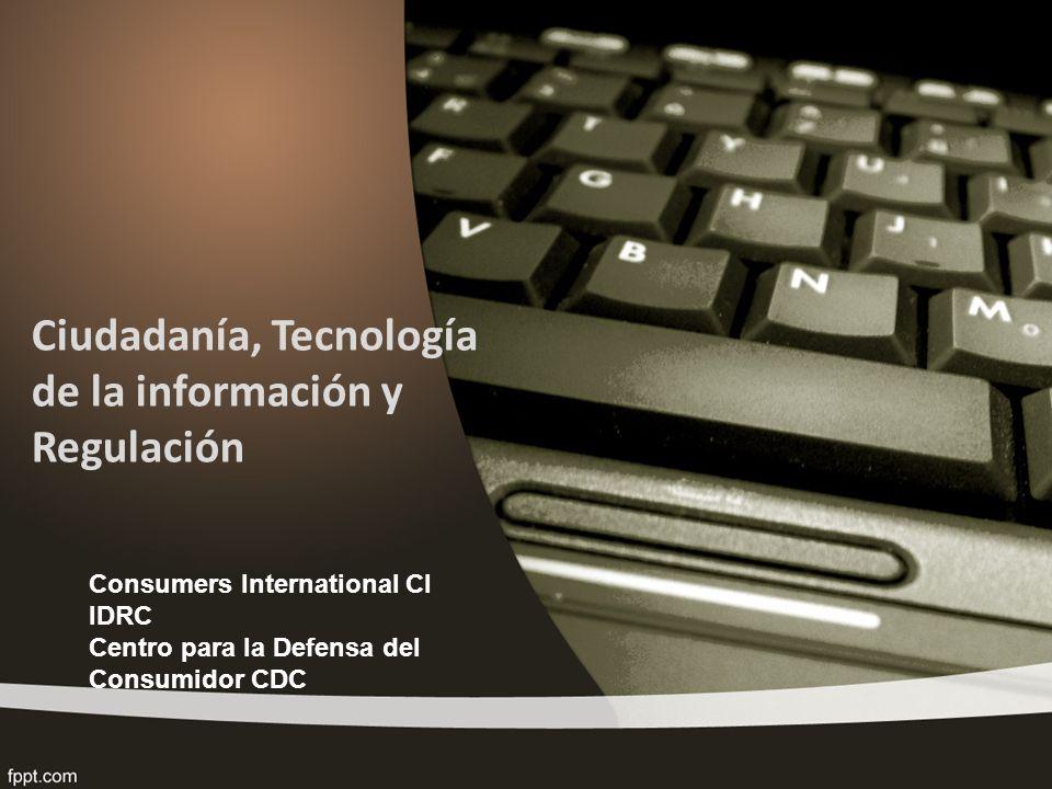 Ciudadanía, Tecnología de la información y Regulación Consumers International CI IDRC Centro para la Defensa del Consumidor CDC