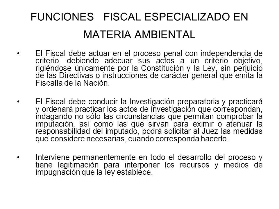 FUNCIONES FISCAL ESPECIALIZADO EN MATERIA AMBIENTAL El Fiscal debe actuar en el proceso penal con independencia de criterio, debiendo adecuar sus acto