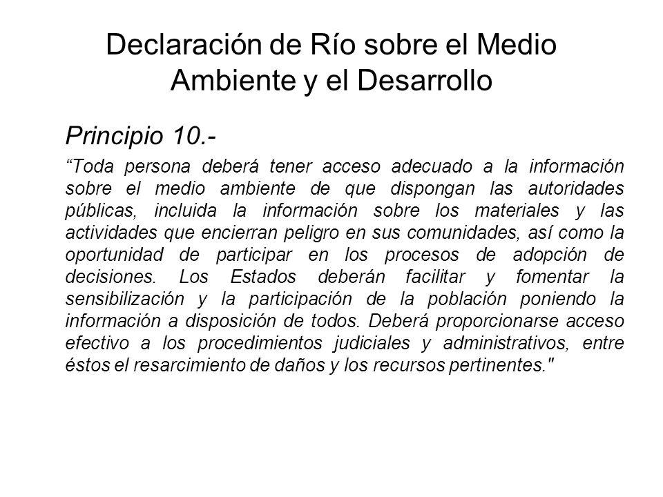 Declaración de Río sobre el Medio Ambiente y el Desarrollo Principio 10.- Toda persona deberá tener acceso adecuado a la información sobre el medio am