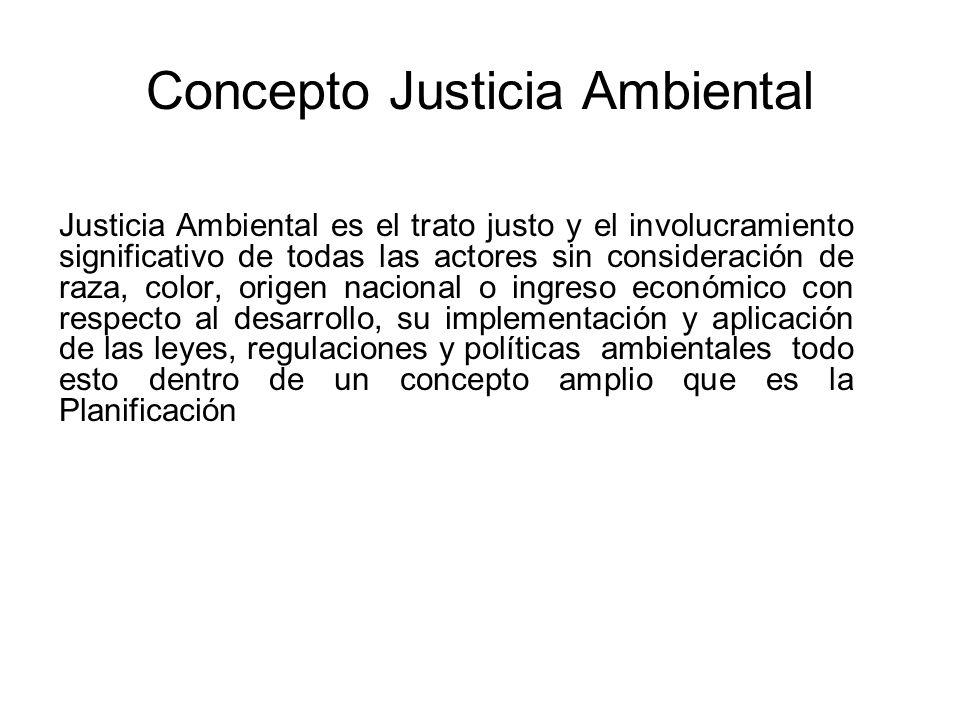 Concepto Justicia Ambiental Justicia Ambiental es el trato justo y el involucramiento significativo de todas las actores sin consideración de raza, co