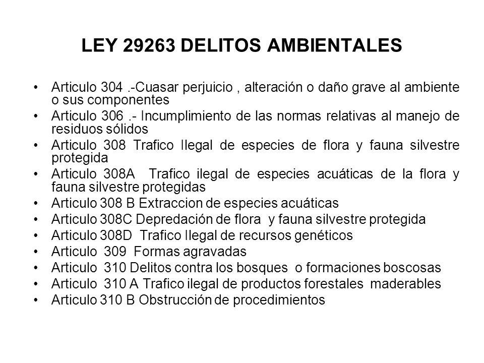 LEY 29263 DELITOS AMBIENTALES Articulo 304.-Cuasar perjuicio, alteración o daño grave al ambiente o sus componentes Articulo 306.- Incumplimiento de l