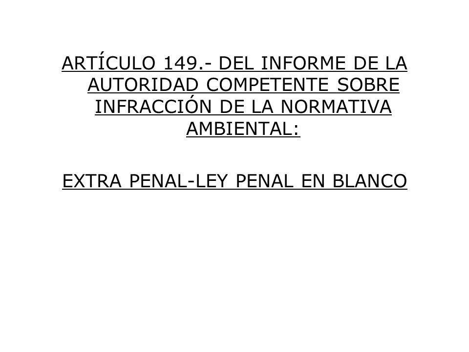 ARTÍCULO 149.- DEL INFORME DE LA AUTORIDAD COMPETENTE SOBRE INFRACCIÓN DE LA NORMATIVA AMBIENTAL: EXTRA PENAL-LEY PENAL EN BLANCO