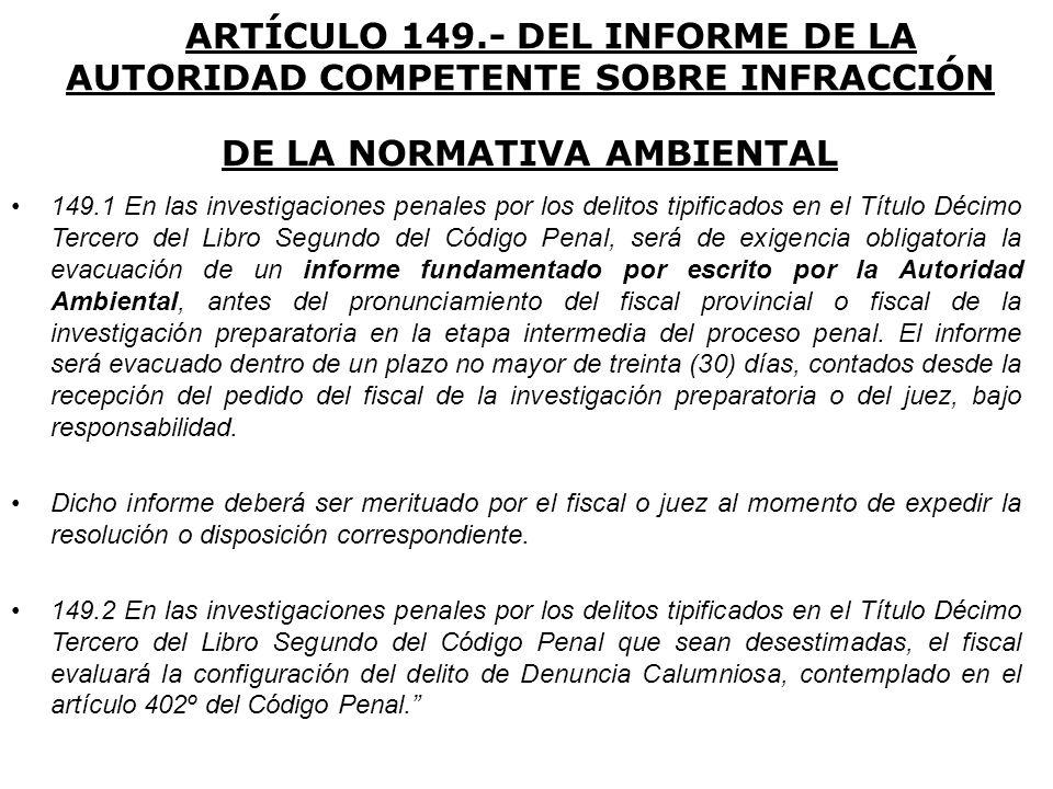 ARTÍCULO 149.- DEL INFORME DE LA AUTORIDAD COMPETENTE SOBRE INFRACCIÓN DE LA NORMATIVA AMBIENTAL 149.1 En las investigaciones penales por los delitos