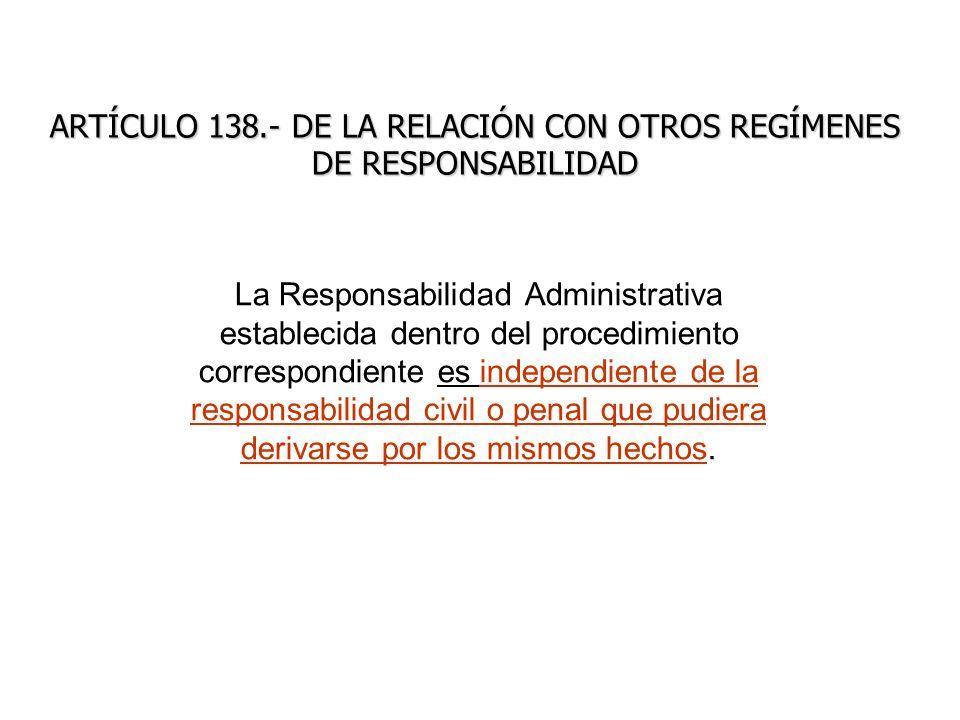 ARTÍCULO 138.- DE LA RELACIÓN CON OTROS REGÍMENES DE RESPONSABILIDAD La Responsabilidad Administrativa establecida dentro del procedimiento correspond