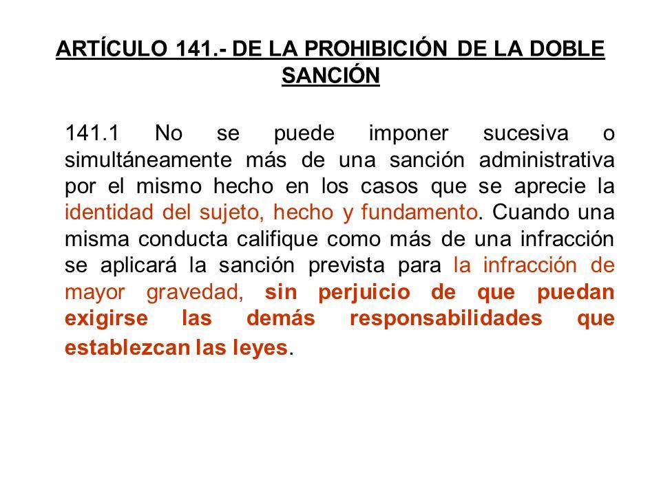 ARTÍCULO 141.- DE LA PROHIBICIÓN DE LA DOBLE SANCIÓN 141.1 No se puede imponer sucesiva o simultáneamente más de una sanción administrativa por el mis