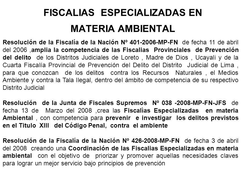 Resolución de la Junta de Fiscales Supremos Nº 054-2008-MP-FN-JFS de fecha 25 de Julio del 2008 dada la naturaleza de los ilícitos penales en materia ambiental se crea las FEMA en las siguientes Distritos Judiciales Piura, Loreto, Amazonas, Ucayali,Huancayo,Arequipa, Cuzco, Puno, Ayacucho,Lima y en aquellos Distritos Judiciales donde no se haya designado Fiscal Especializado en materia ambiental serán competentes para conocer tanto los de prevención, como de investigación preliminar y judicial del delito, las Fiscalías provinciales de prevención del delito, extendiéndoles la competencia Resolución de la Fiscalía de la Nación Nº 1067-2008-MP-FN que aprueba el Reglamento de las Fiscalìas especializadas en materia ambiental de fecha 12 de agosto de 2008.
