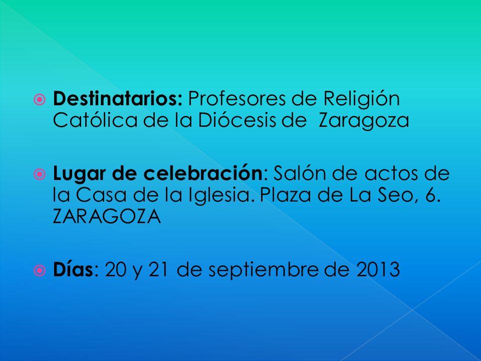 Destinatarios: Profesores de Religión Católica de la Diócesis de Zaragoza Lugar de celebración : Salón de actos de la Casa de la Iglesia. Plaza de La