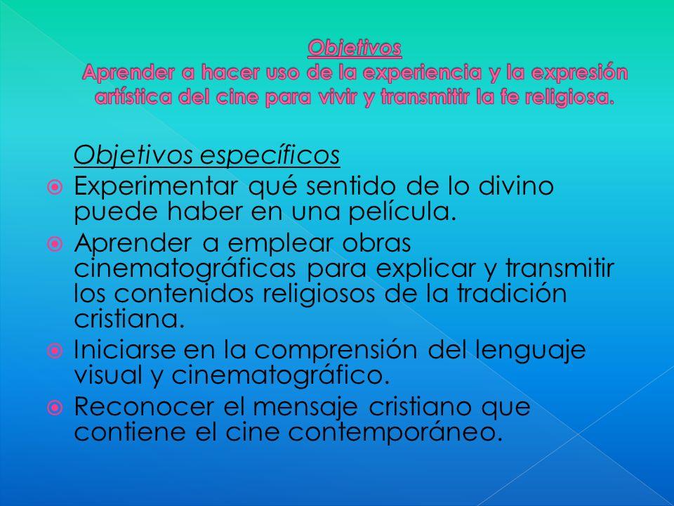 Objetivos específicos Experimentar qué sentido de lo divino puede haber en una película. Aprender a emplear obras cinematográficas para explicar y tra