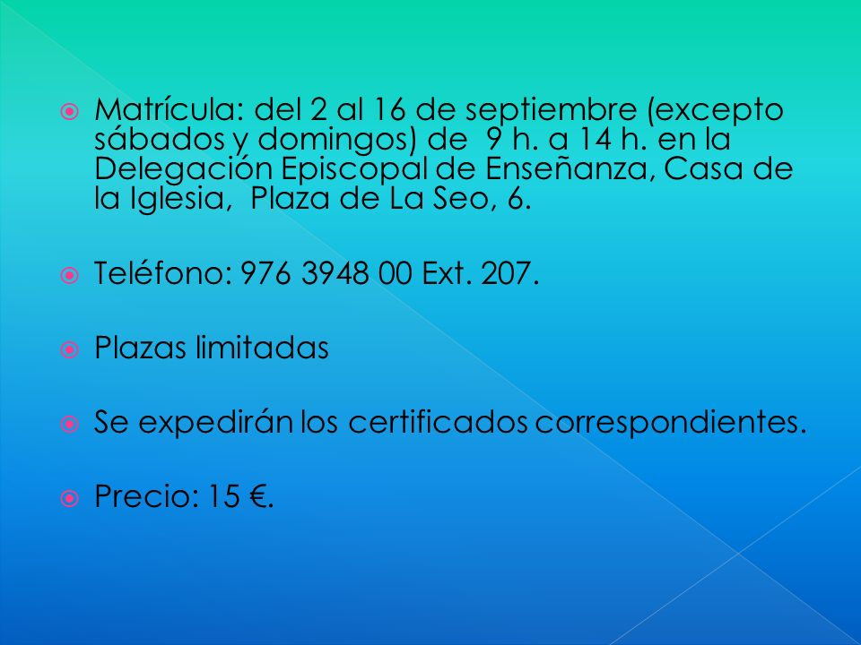 Matrícula: del 2 al 16 de septiembre (excepto sábados y domingos) de 9 h. a 14 h. en la Delegación Episcopal de Enseñanza, Casa de la Iglesia, Plaza d