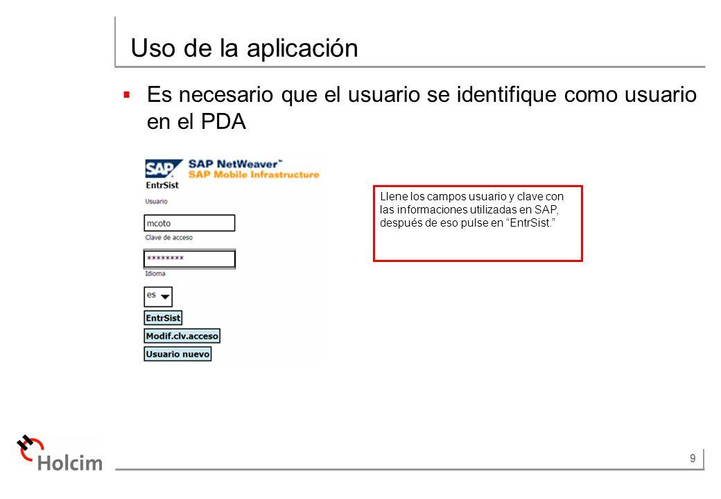 9 Uso de la aplicación Es necesario que el usuario se identifique como usuario en el PDA Llene los campos usuario y clave con las informaciones utiliz