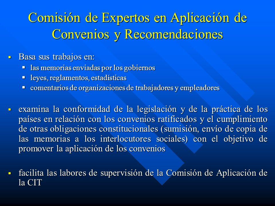 Comisión de Expertos en Aplicación de Convenios y Recomendaciones Basa sus trabajos en: las memorias enviadas por los gobiernos leyes, reglamentos, es
