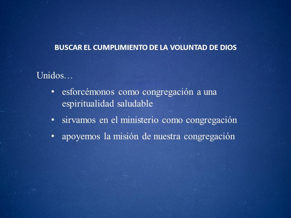 BUSCAR EL CUMPLIMIENTO DE LA VOLUNTAD DE DIOS Unidos… esforcémonos como congregación a una espiritualidad saludable sirvamos en el ministerio como con