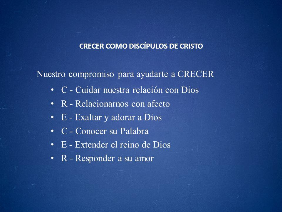 CRECER COMO DISCÍPULOS DE CRISTO Nuestro compromiso para ayudarte a CRECER C - Cuidar nuestra relación con Dios R - Relacionarnos con afecto E - Exalt