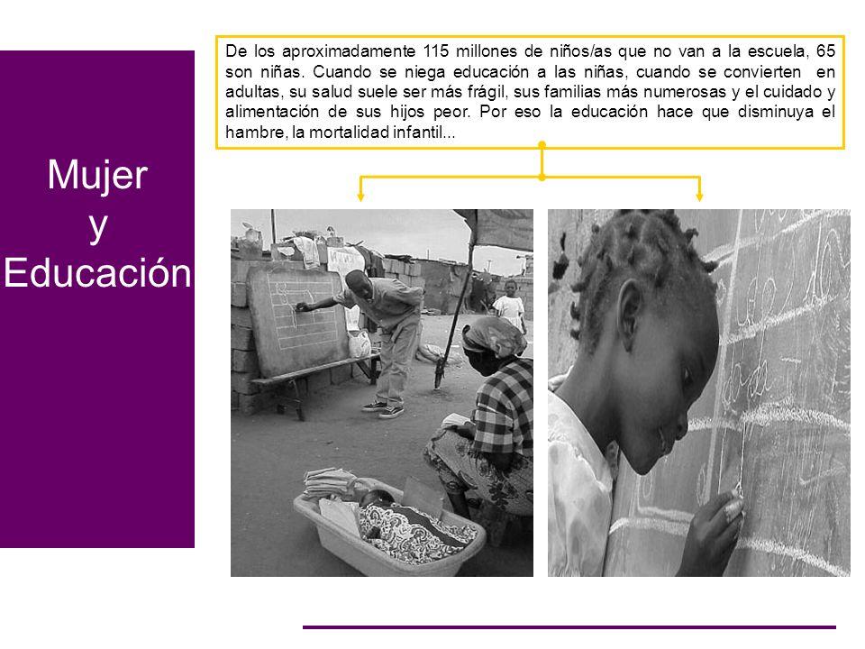 Mujer y Educación De los aproximadamente 115 millones de niños/as que no van a la escuela, 65 son niñas. Cuando se niega educación a las niñas, cuando