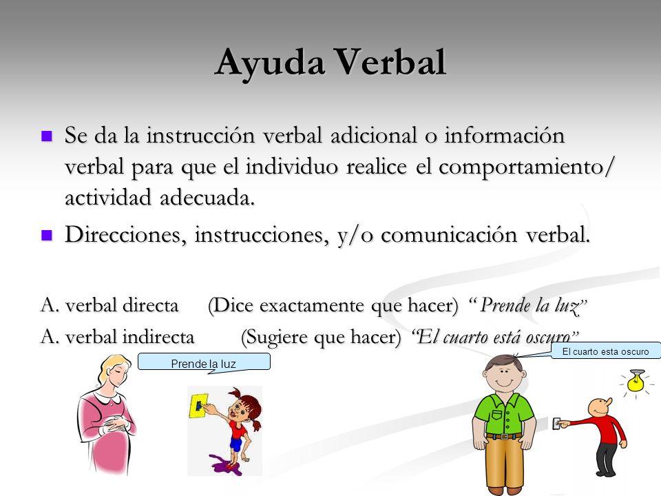 Ayuda Verbal Se da la instrucción verbal adicional o información verbal para que el individuo realice el comportamiento/ actividad adecuada. Se da la