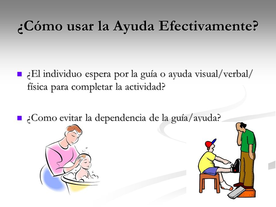 ¿Cómo usar la Ayuda Efectivamente? ¿El individuo espera por la guía o ayuda visual/verbal/ física para completar la actividad? ¿El individuo espera po