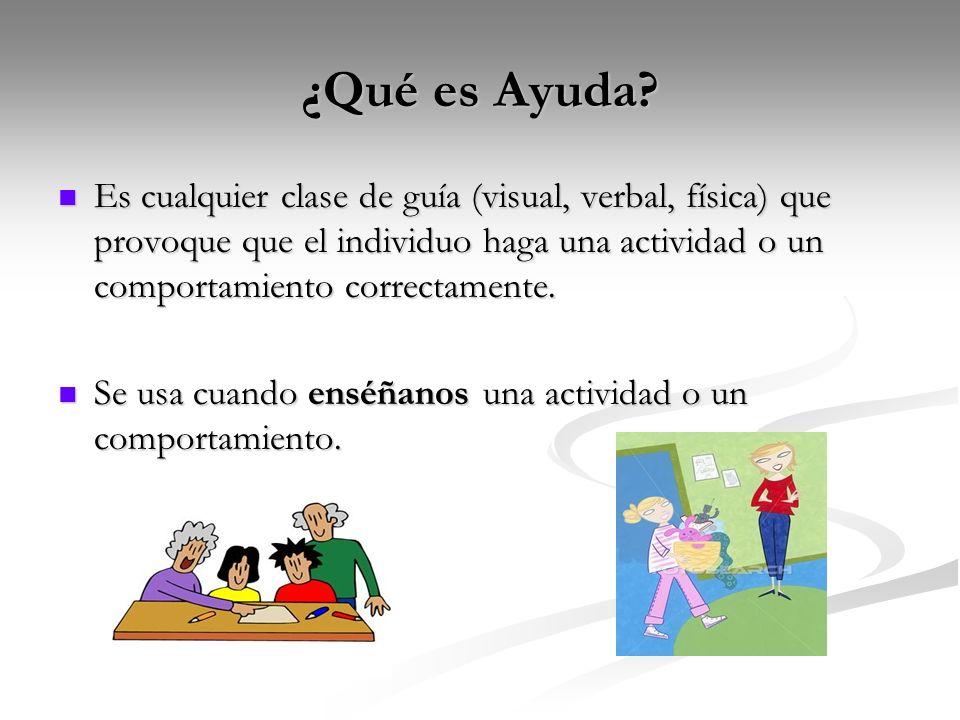 ¿Qué es Ayuda? Es cualquier clase de guía (visual, verbal, física) que provoque que el individuo haga una actividad o un comportamiento correctamente.