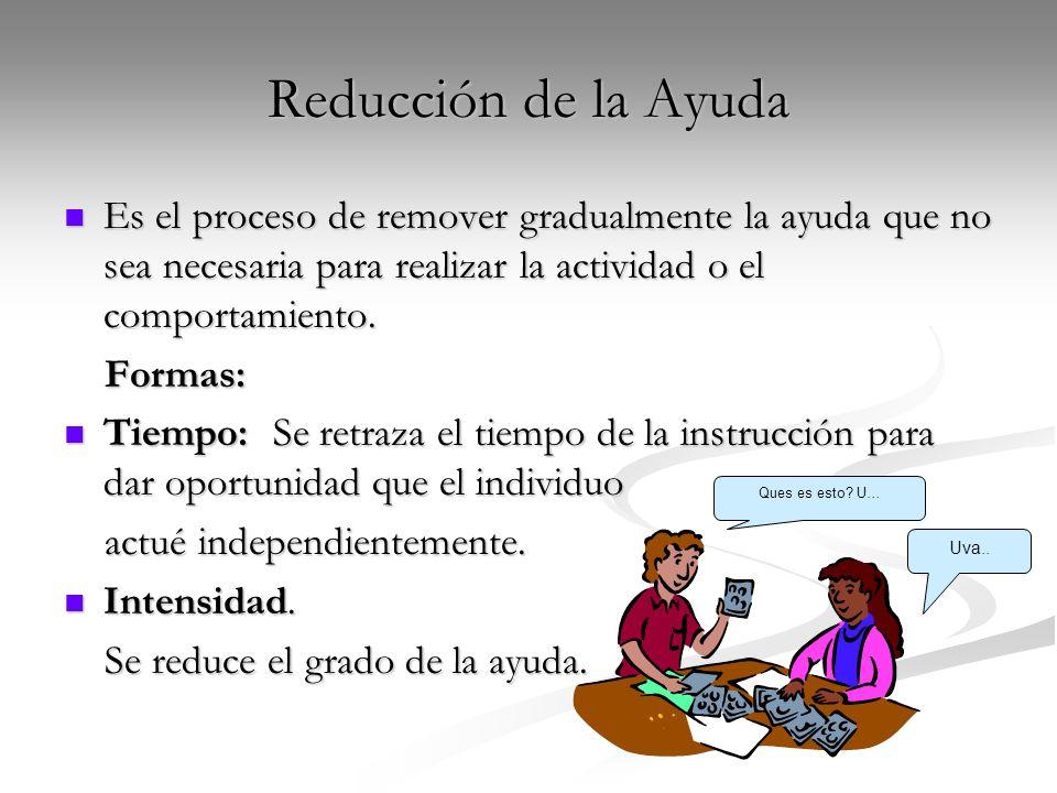 Reducción de la Ayuda Es el proceso de remover gradualmente la ayuda que no sea necesaria para realizar la actividad o el comportamiento. Es el proces