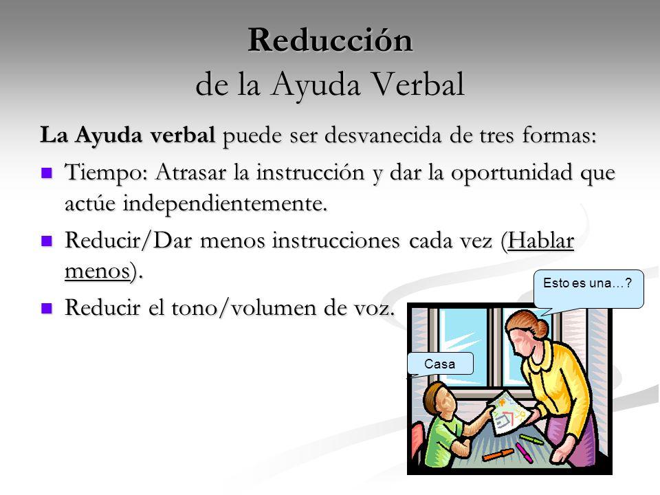 Reducción de la Ayuda Verbal Reducción de la Ayuda Verbal La Ayuda verbal puede ser desvanecida de tres formas: Tiempo: Atrasar la instrucción y dar l