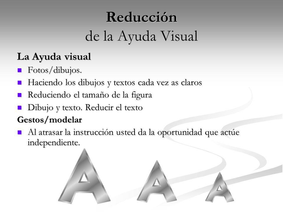 Reducción de la Ayuda Visual La Ayuda visual Fotos/dibujos. Fotos/dibujos. Haciendo los dibujos y textos cada vez as claros Haciendo los dibujos y tex