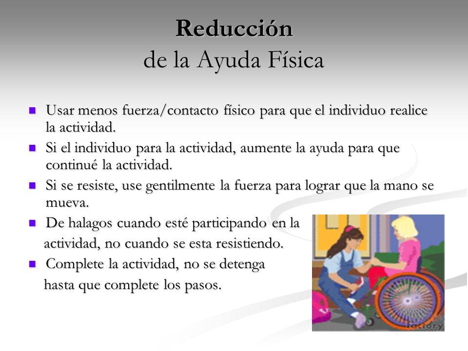 Reducción de la Ayuda Física Usar menos fuerza/contacto físico para que el individuo realice la actividad. Usar menos fuerza/contacto físico para que