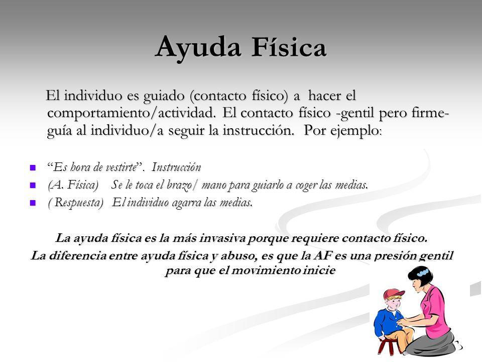 Ayuda Física El individuo es guiado (contacto físico) a hacer el comportamiento/actividad. El contacto físico -gentil pero firme- guía al individuo/a