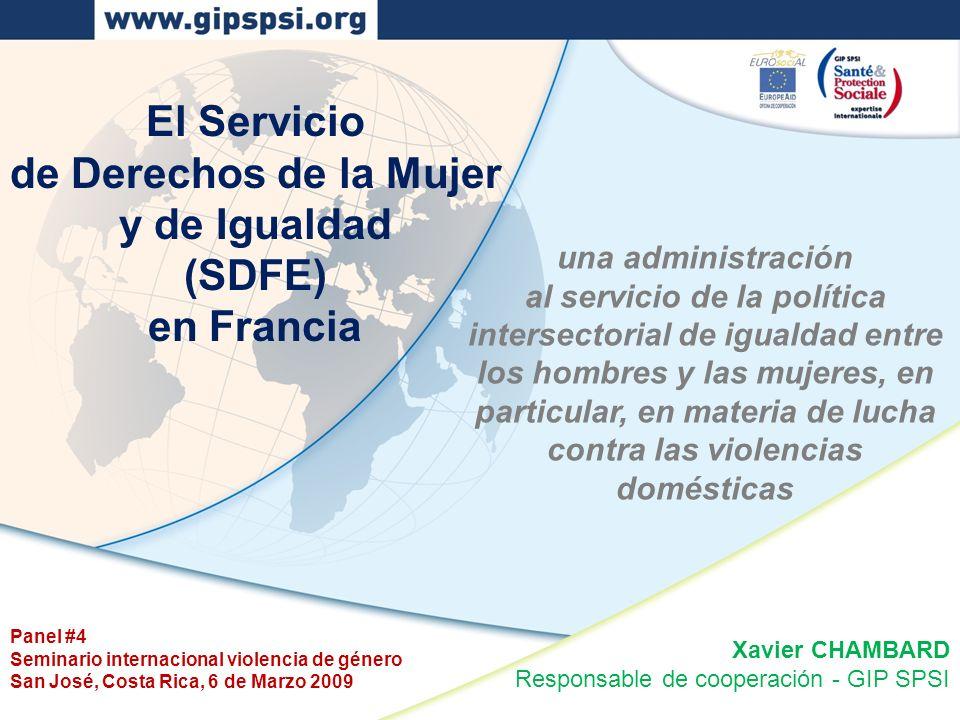 Panel #4 Seminario internacional violencia de género San José, Costa Rica, 6 de Marzo 2009 El Servicio de Derechos de la Mujer y de Igualdad (SDFE) en Francia una administración al servicio de la política intersectorial de igualdad entre los hombres y las mujeres, en particular, en materia de lucha contra las violencias domésticas Xavier CHAMBARD Responsable de cooperación - GIP SPSI