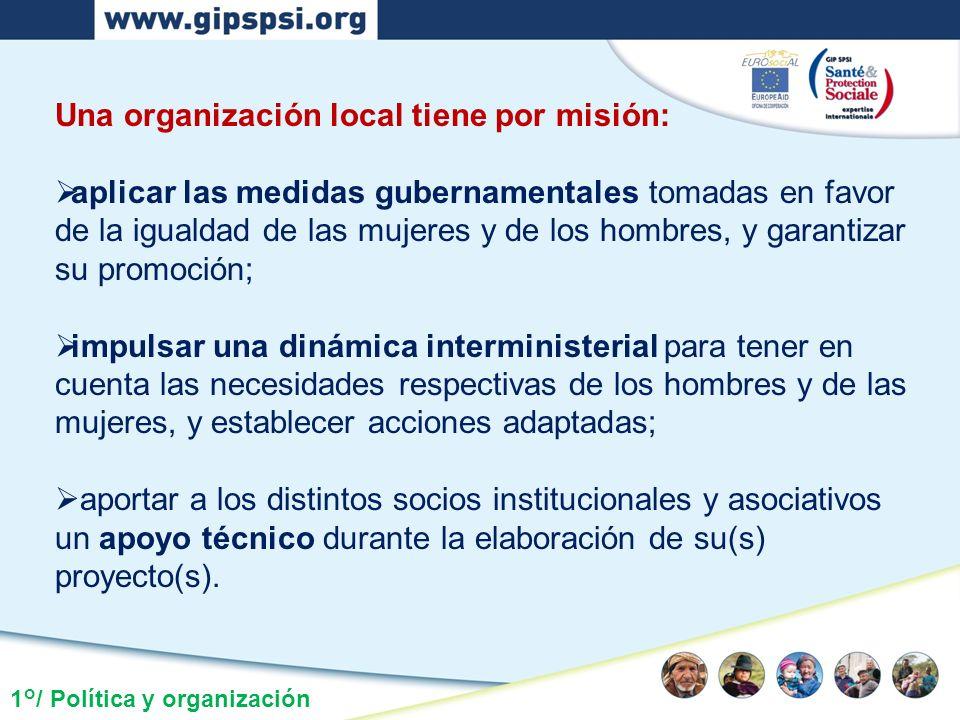 1°/ Política y organización Una organización local tiene por misión: aplicar las medidas gubernamentales tomadas en favor de la igualdad de las mujere