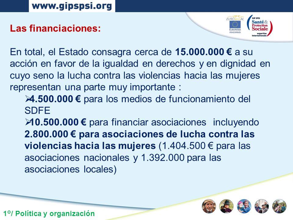 1°/ Política y organización Las financiaciones: En total, el Estado consagra cerca de 15.000.000 a su acción en favor de la igualdad en derechos y en dignidad en cuyo seno la lucha contra las violencias hacia las mujeres representan una parte muy importante : 4.500.000 para los medios de funcionamiento del SDFE 10.500.000 para financiar asociaciones incluyendo 2.800.000 para asociaciones de lucha contra las violencias hacia las mujeres (1.404.500 para las asociaciones nacionales y 1.392.000 para las asociaciones locales)