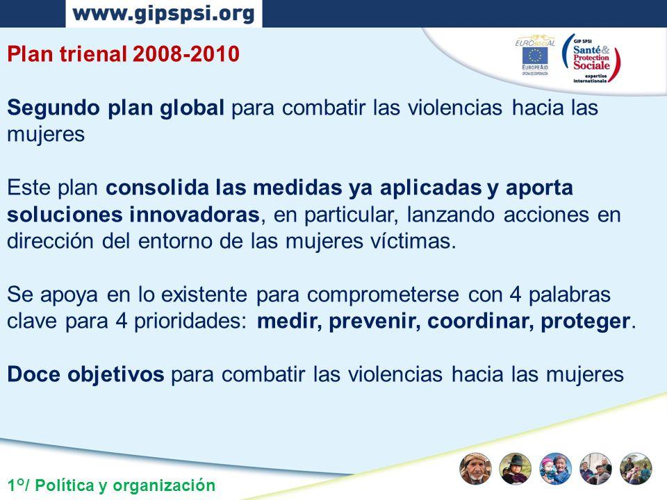 1°/ Política y organización Plan trienal 2008-2010 Segundo plan global para combatir las violencias hacia las mujeres Este plan consolida las medidas ya aplicadas y aporta soluciones innovadoras, en particular, lanzando acciones en dirección del entorno de las mujeres víctimas.