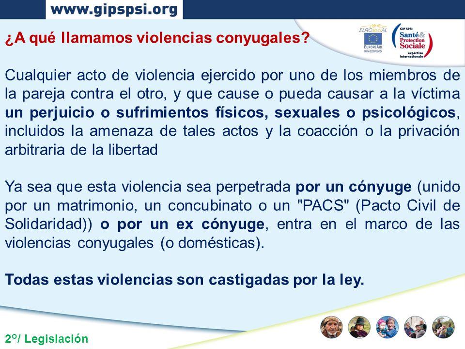 2°/ Legislación ¿A qué llamamos violencias conyugales? Cualquier acto de violencia ejercido por uno de los miembros de la pareja contra el otro, y que