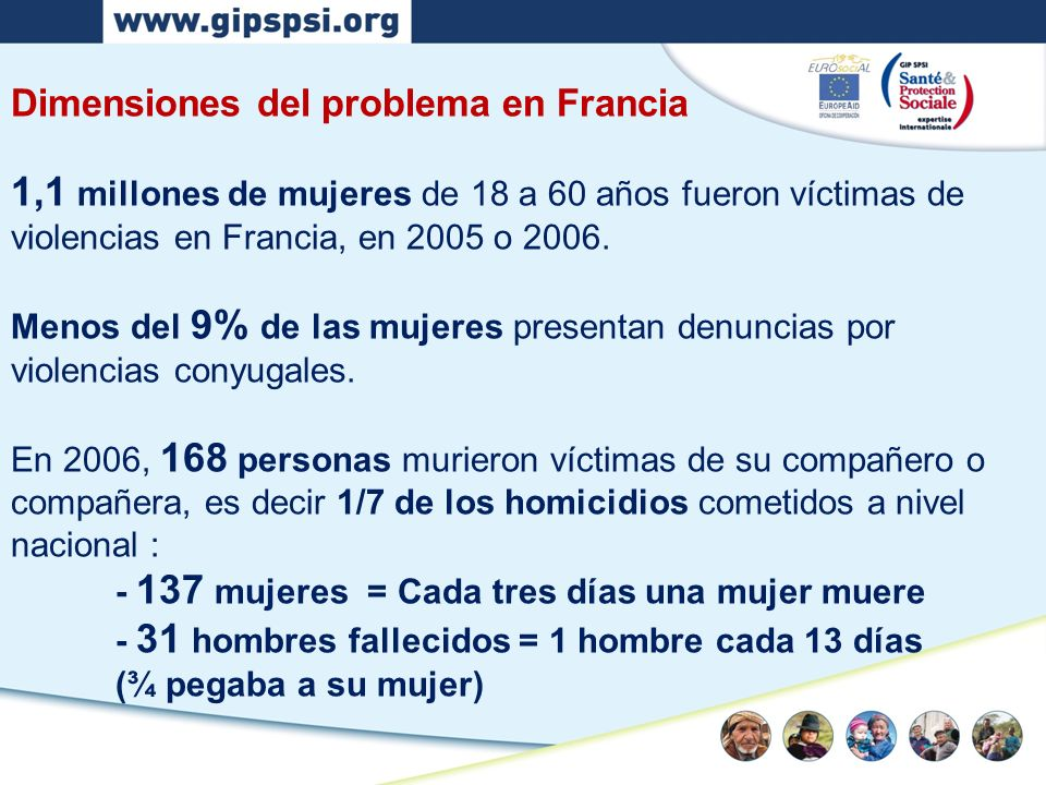 Dimensiones del problema en Francia 1,1 millones de mujeres de 18 a 60 años fueron víctimas de violencias en Francia, en 2005 o 2006. Menos del 9% de