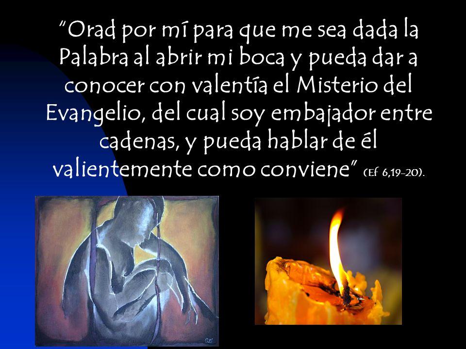 Orad por mí para que me sea dada la Palabra al abrir mi boca y pueda dar a conocer con valentía el Misterio del Evangelio, del cual soy embajador entr