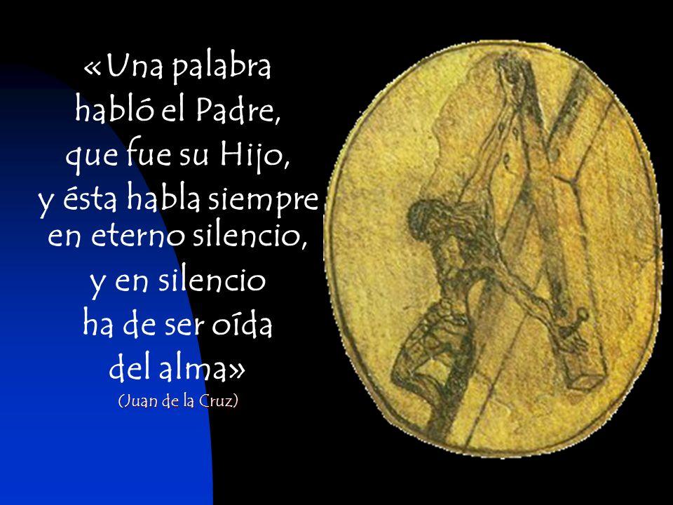 «Una palabra habló el Padre, que fue su Hijo, y ésta habla siempre en eterno silencio, y en silencio ha de ser oída del alma» (Juan de la Cruz)