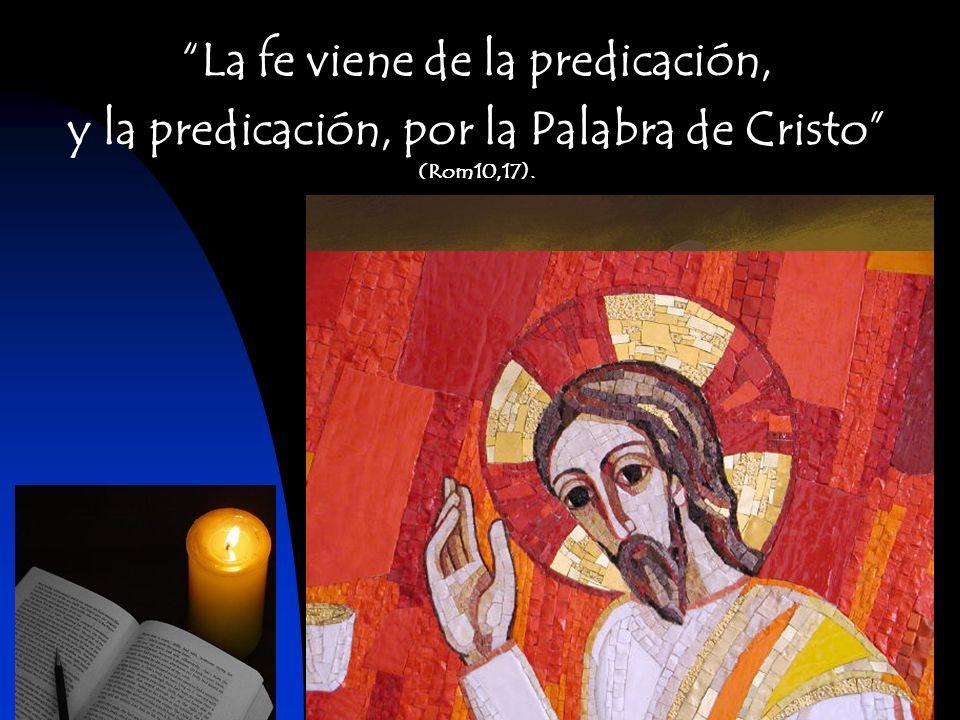 La fe viene de la predicación, y la predicación, por la Palabra de Cristo (Rom10,17).