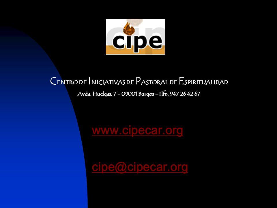 C ENTRO DE I NICIATIVAS DE P ASTORAL DE E SPIRITUALIDAD Avda. Huelgas, 7 - 09001 Burgos –Tlfn. 947 26 42 67 www.cipecar.org cipe@cipecar.org