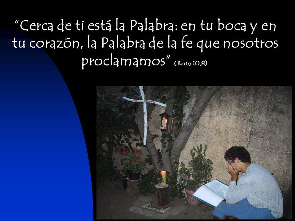 Cerca de ti está la Palabra: en tu boca y en tu corazón, la Palabra de la fe que nosotros proclamamos (Rom 10,8).