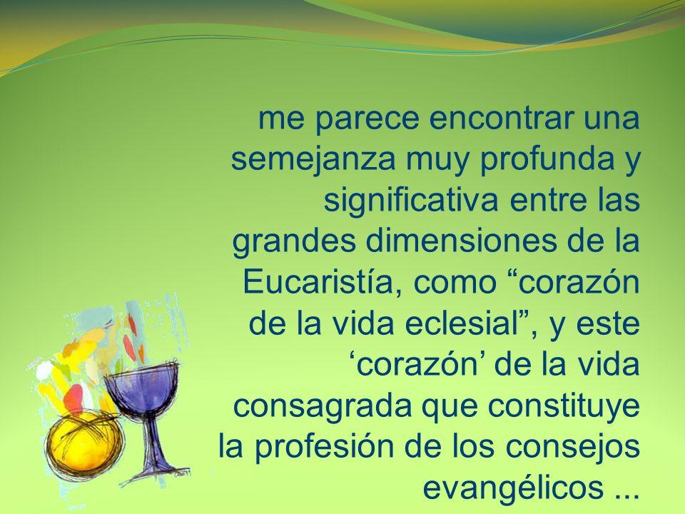 me parece encontrar una semejanza muy profunda y significativa entre las grandes dimensiones de la Eucaristía, como corazón de la vida eclesial, y este corazón de la vida consagrada que constituye la profesión de los consejos evangélicos...