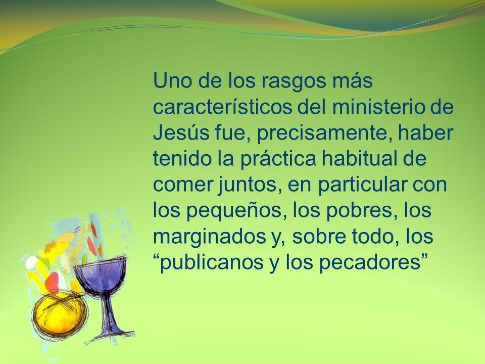 Uno de los rasgos más característicos del ministerio de Jesús fue, precisamente, haber tenido la práctica habitual de comer juntos, en particular con los pequeños, los pobres, los marginados y, sobre todo, los publicanos y los pecadores