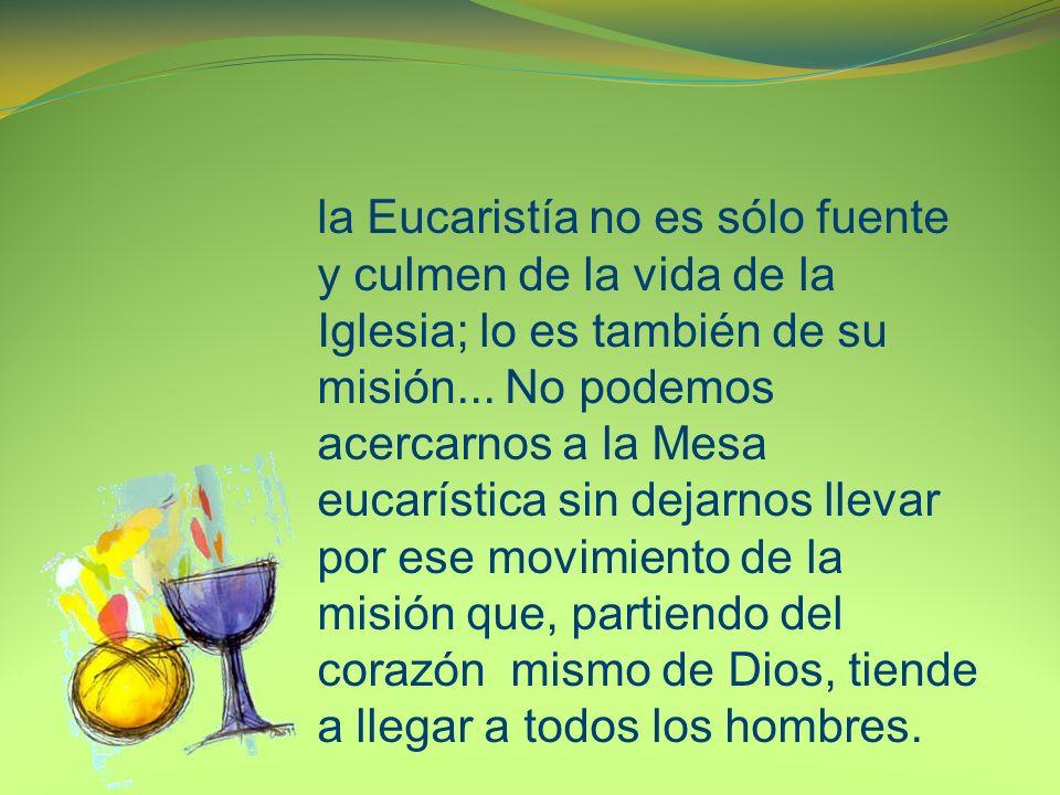 la Eucaristía no es sólo fuente y culmen de la vida de la Iglesia; lo es también de su misión...
