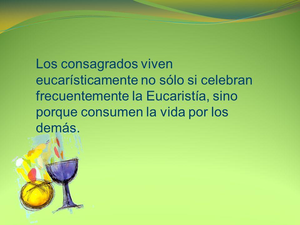 Los consagrados viven eucarísticamente no sólo si celebran frecuentemente la Eucaristía, sino porque consumen la vida por los demás.