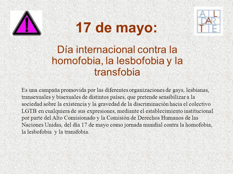 17 de mayo: Día internacional contra la homofobia, la lesbofobia y la transfobia Es una campaña promovida por las diferentes organizaciones de gays, l