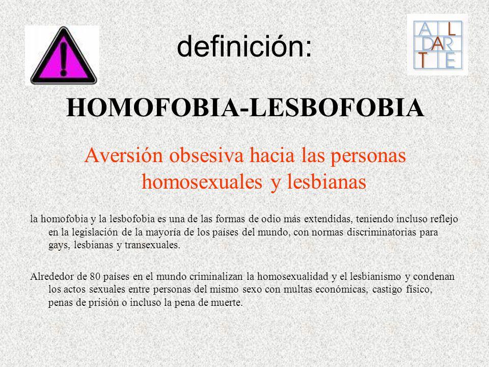 definición: HOMOFOBIA-LESBOFOBIA Aversión obsesiva hacia las personas homosexuales y lesbianas la homofobia y la lesbofobia es una de las formas de od