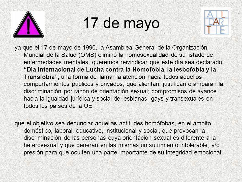 17 de mayo ya que el 17 de mayo de 1990, la Asamblea General de la Organización Mundial de la Salud (OMS) eliminó la homosexualidad de su listado de e