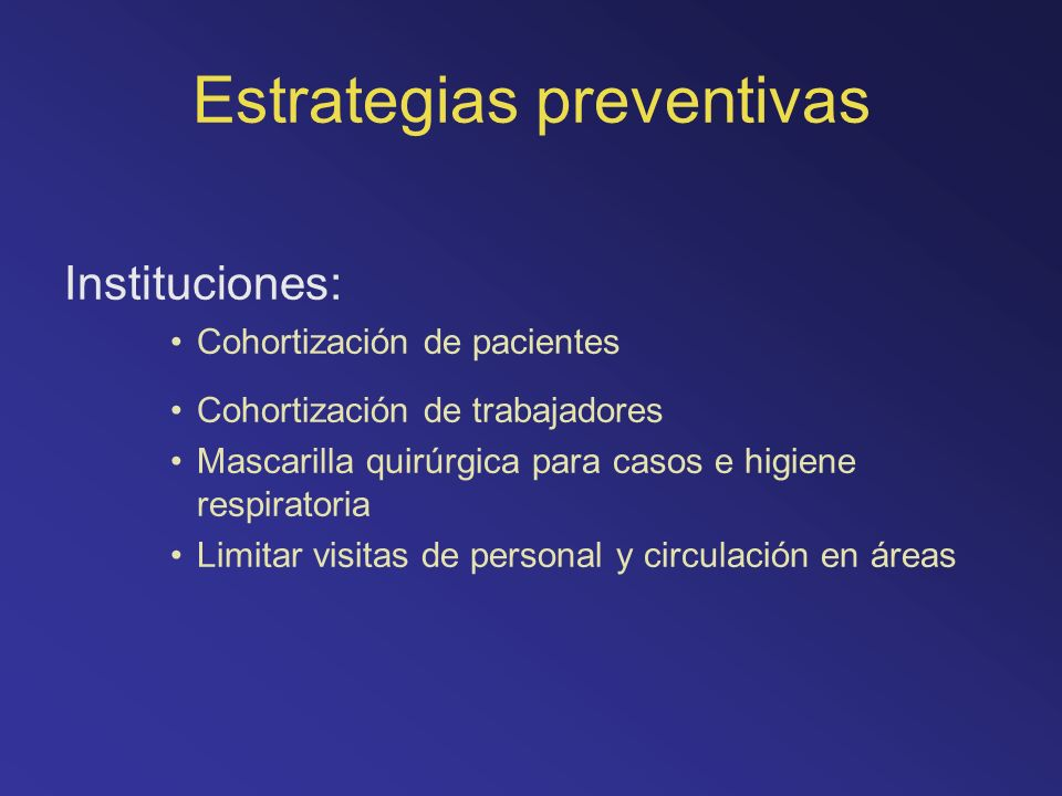 Estrategias preventivas Instituciones: Cohortización de pacientes Cohortización de trabajadores Mascarilla quirúrgica para casos e higiene respiratori