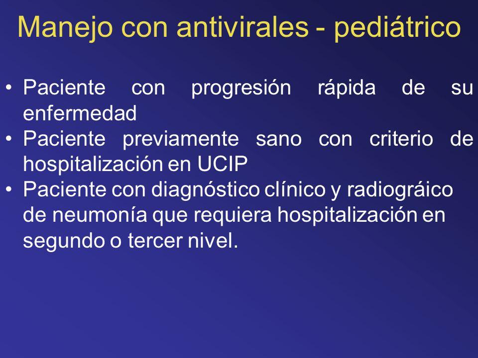 Manejo con antivirales - pediátrico Paciente con progresión rápida de su enfermedad Paciente previamente sano con criterio de hospitalización en UCIP