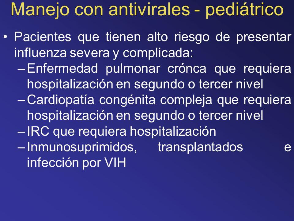 Manejo con antivirales - pediátrico Pacientes que tienen alto riesgo de presentar influenza severa y complicada: –Enfermedad pulmonar crónca que requi