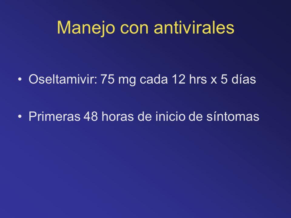 Manejo con antivirales Oseltamivir: 75 mg cada 12 hrs x 5 días Primeras 48 horas de inicio de síntomas