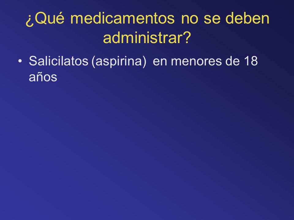 ¿Qué medicamentos no se deben administrar? Salicilatos (aspirina) en menores de 18 años